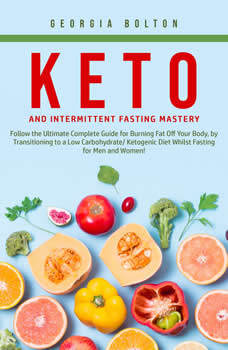 Keto and Intermittent Fasting Mastery: Follow the Ultimate Complete Guide for Burning Fat Off Your Body, by Transitioning to a Low Carbohydrate/ Ketogenic Diet Whilst Fasting for Men and Women!, Georgia Bolton