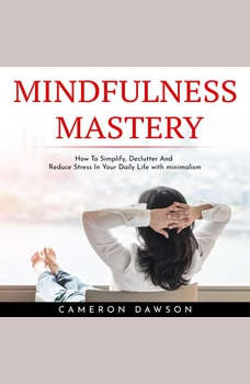 MINDFULNESS MASTERY : How To Simplify, Declutter And Reduce Stress In Your Daily Life with minimalism, Cameron Dawson