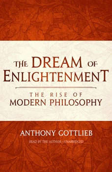 The Dream of Enlightenment: The Rise of Modern Philosophy, Anthony Gottlieb