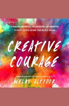 Creative Courage: Leveraging Imagination, Collaboration, and Innovation to Create Success Beyond Your Wildest Dreams Leveraging Imagination, Collaboration, and Innovation to Create Success Beyond Your Wildest Dreams, Welby Altidor