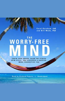 The Worry-Free Mind: Train Your Brain, Calm the Stress Spin Cycle, and Discover a Happier, More Productive You, Carol Kershaw, EdD; Bill Wade, PhD
