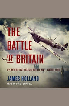The Battle of Britain: Five Months That Changed History; May-October 1940, James Holland