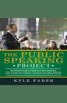 Public Speaking Project, The - The Ultimate Guide to Effective Public Speaking: How to Develop Confidence, Overcome Your Public Speaking Fear, Analyze Your Audience, and Deliver an Effective Speech, Kyle Faber