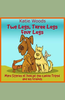 Two Legs, Thee Legs, Four Legs.: More Adventures With Duncan the Canine Tripod And His Friends