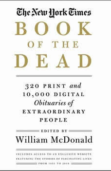 The New York Times Book of the Dead: 320 Print and 10,000 Digital Obituaries of Extraordinary People, William McDonald