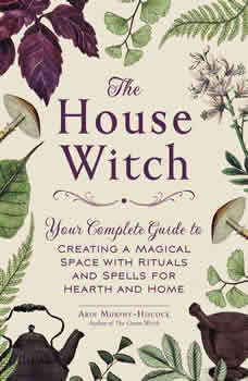 The House Witch: Your Complete Guide to Creating a Magical Space with Rituals and Spells for Hearth and Home, Arin Murphy-Hiscock