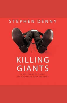 Killing Giants: 10 Strategies to Topple the Goliath in Your Industry 10 Strategies to Topple the Goliath in Your Industry, Stephen Denny