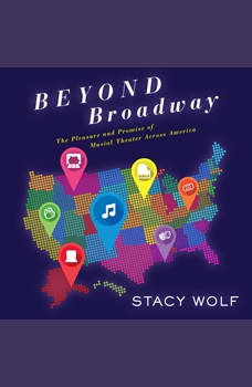 Beyond Broadway: The Pleasure and Promise of Musical Theatre Across America, Stacy Wolf