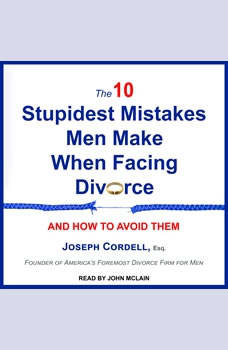 The 10 Stupidest Mistakes Men Make When Facing Divorce: And How to Avoid Them, Esq Cordell