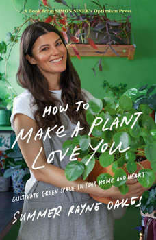 How to Make a Plant Love You: Cultivate Green Space in Your Home and Heart, Summer Rayne Oakes