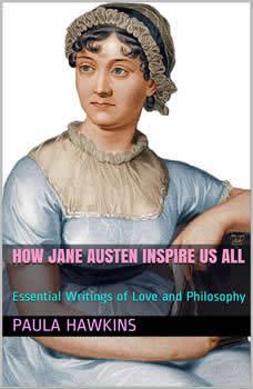 How Jane Austen Inspire Us All: Essential Writings of Love and Philosophy, Paula Hawkins