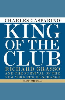 King of the Club: Richard Grasso and the Survival of the New York Stock Exchange, Charles Gasparino