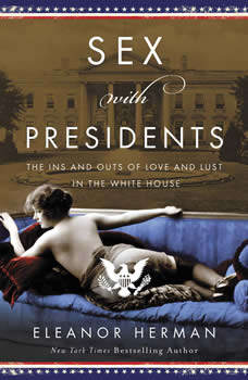 Sex With Presidents: The Ins and Outs of Love and Lust in the White House, Eleanor Herman