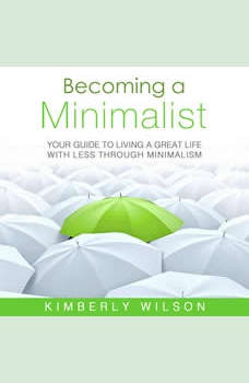 Becoming a Minimalist: Your Guide to Living a Great Life with Less Through Minimalism, Kimberly Wilson