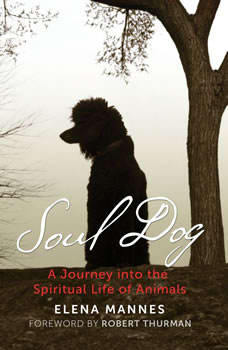 Soul Dog: A Journey into the Spiritual Life of Animals, Elena Mannes