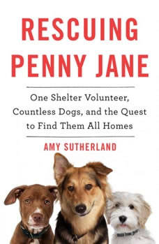 Rescuing Penny Jane: One Shelter Volunteer, Countless Dogs, and the Quest to Find Them All Homes One Shelter Volunteer, Countless Dogs, and the Quest to Find Them All Homes, Amy Sutherland