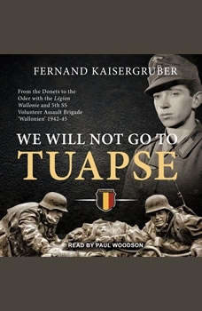 We Will Not Go to Tuapse: From the Donets to the Oder with the Legion Wallonie and 5th SS Volunteer Assault Brigade 'Wallonien' 1942-45, Fernand Kaisergruber