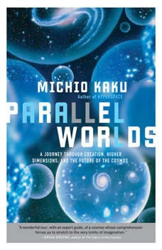 Parallel Worlds: A Journey Through Creation, Higher Dimensions, and the Future of the Cosmos A Journey Through Creation, Higher Dimensions, and the Future of the Cosmos, Michio Kaku