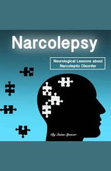 Narcolepsy: Neurological Lessons about Narcoleptic Disorder (Solutions, Prevention Methods, and Treatments), Quinn Spencer