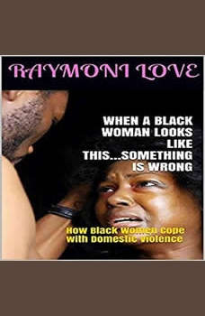 When A Black Woman Looks Like This.....Something Is Wrong: ( How Black Women Cope with Domestic Violence ), Raymoni Love