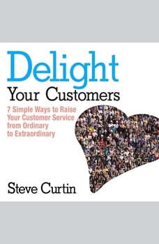 Delight Your Customers: 7 Simple Ways to Raise Your Customer Service from Ordinary to Extraordinary, Steve Curtin