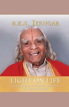 Light on Life: The Yoga Way to Wholeness, Inner Peace, and Ultima The Yoga Way to Wholeness, Inner Peace, and Ultima, B.K.S. Iyengar