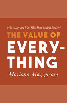 The Value of Everything: Who Makes and Who Takes from the Real Economy Who Makes and Who Takes from the Real Economy, Mariana Mazzucato
