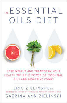 The Essential Oils Diet: Lose Weight and Transform Your Health with the Power of Essential Oils and  Bioactive Foods, Eric Zielinski, D.C