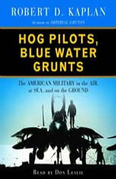 Hog Pilots, Blue Water Grunts: The American Military in the Air, at Sea, and on the Ground The American Military in the Air, at Sea, and on the Ground, Robert D. Kaplan