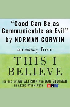 Good Can Be as Communicable as Evil: A This I Believe Essay, Norman Corwin