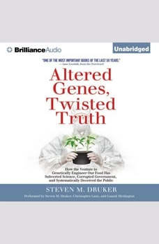 Altered Genes, Twisted Truth: How the Venture to Genetically Engineer Our Food Has Subverted Science, Corrupted Government, and Systematically Deceived the Public, Steven M. Druker