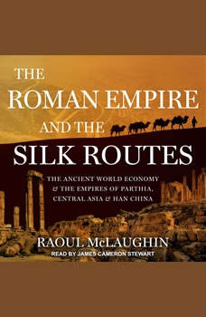 The Roman Empire and the Silk Routes: The Ancient World Economy and the Empires of Parthia, Central Asia and Han China, Raoul McLaughlin