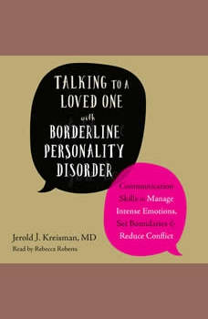 Talking to a Loved One with Borderline Personality Disorder: Communication Skills to Manage Intense Emotions, Set Boundaries, and Reduce Conflict, Jerold J. Kreisman MD