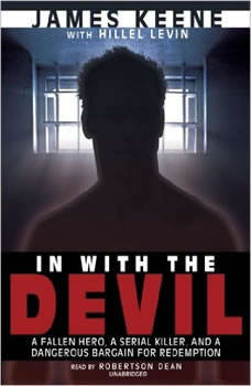 In with the Devil: A Fallen Hero, a Serial Killer, and a Dangerous Bargain for Redemption, James Keene with Hillel Levin