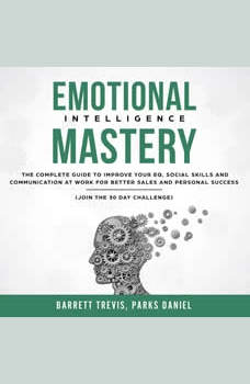 Emotional Intelligence Mastery: The complete Guide to improve your EQ, Social Skills and Communication at Work for better Sales and Personal Success (Join the 30 day Challenge), Barrett Trevis, Parks Daniel
