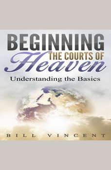 Beginning the Courts of Heaven: Understanding the Basics, Bill Vincent