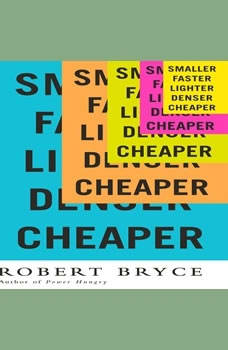 Smaller Faster Lighter Denser Cheaper: How Innovation Keeps Proving the Catastrophists Wrong, Robert Bryce