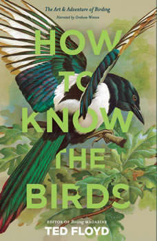 How to Know the Birds: The Art and Adventure of Birding, Ted Floyd