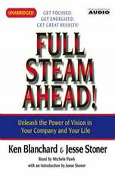 Full Steam Ahead: Unleash the Power of Vision in Your Company and Your Life Unleash the Power of Vision in Your Company and Your Life, Kenneth Blanchard