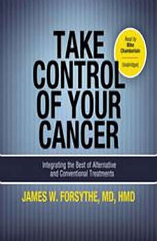 Take Control of Your Cancer: Integrating the Best of Alternative and Conventional Treatments, James W. Forsythe, MD, HMD; Foreword by Burton Goldberg
