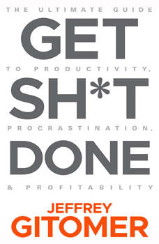 Get Sh*t Done: The Ultimate Guide to Productivity, Procrastination, & Profitability, Jeffrey Gitomer