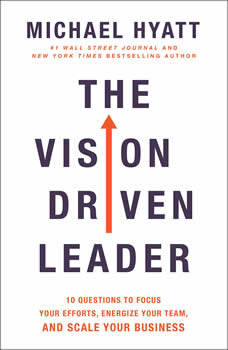 The Vision-Driven Leader: 10 Questions to Focus Your Efforts, Energize Your Team, and Scale Your Business, Michael Hyatt