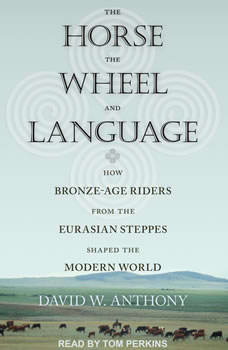 The Horse, the Wheel, and Language: How Bronze-Age Riders from the Eurasian Steppes Shaped the Modern World How Bronze-Age Riders from the Eurasian Steppes Shaped the Modern World, David W. Anthony