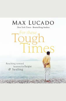 For These Tough Times: Reaching Toward Heaven for Hope and Healing, Max Lucado