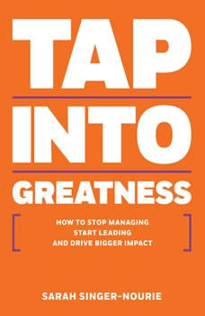 Rich Dad Advisors: Tap Into Greatness: How to Stop Managing , Start Leading, and Drive Bigger Impact, Sarah Singer-Nourie