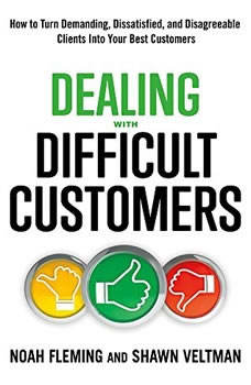 Dealing with Difficult Customers: How to Turn Demanding, Dissatisfied, and Disagreeable Clients Into Your Best Customers, Noah Fleming