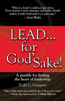LEAD . . . For God's Sake!: A parable for finding the heart of leadership A parable for finding the heart of leadership, Todd G. Gongwer