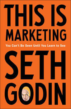 This Is Marketing: You Can't Be Seen Until You Learn to See, Seth Godin