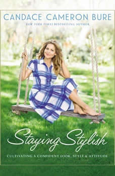 Staying Stylish: Cultivating a Confident Look, Style, and Attitude, Candace Cameron Bure