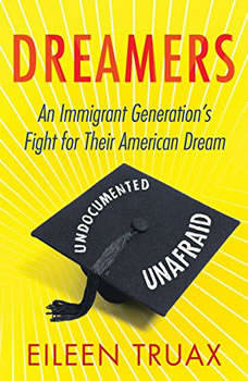 Dreamers: An Immigrant Generation's Fight for Their American Dream, Eileen Truax